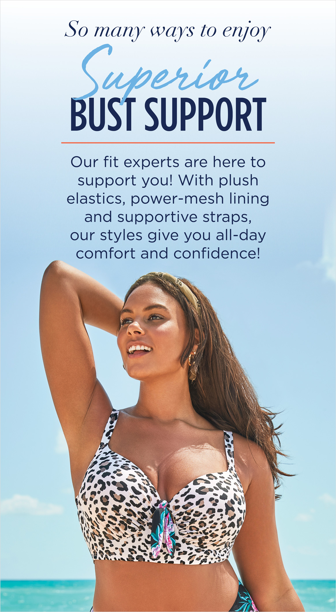 so many ways to enjoy SUPERIOR BUST SUPPORT - our fit experts are here to support you! with plush elastics, power-mesh lining and supportive straps, our styles give you all-day comfort and confidence!