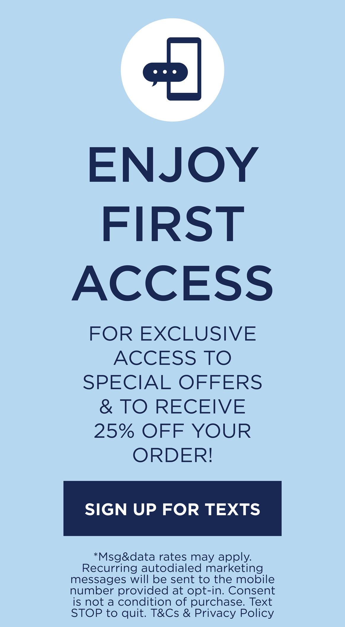 Enjoy First Access to special offers & to receive 25% off your order! Sign up for texts.