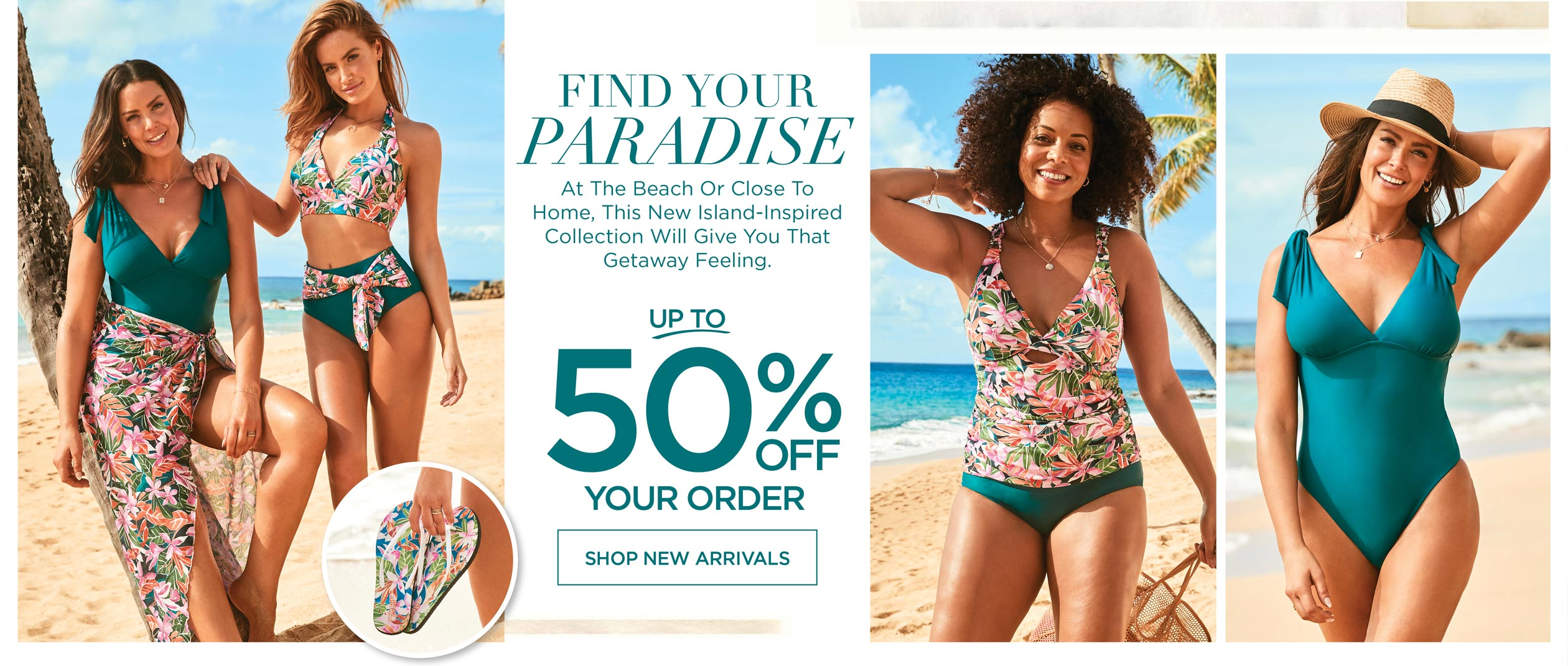 FIND YOUR PARADISE - At the beach or close to home, this new island-inspired collection will give you that getaway feeling. Up to 50% OFF your order!