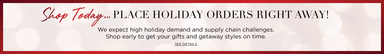 Shop TOday... PLACE HOLIDAY ORDERS RIGHT AWAY! We expect high holiday demand and supply chain challenges. Shop early to get your gifts and getaway styles on time. See Details