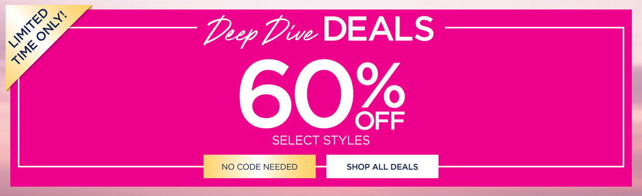 LIMITED TIME ONLY! Deep Dive Deals 60% OFF select styles - no code needed - SHOP ALL DEALS
