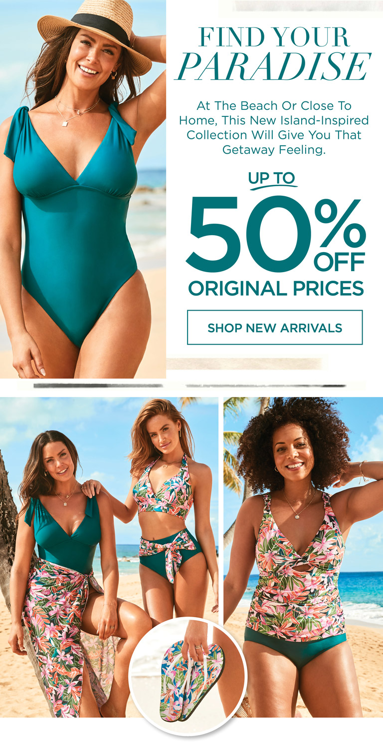 FIND YOUR PARADISE - At the beach or close to home, this new island-inspired collection will give you that getaway feeling. - UP TO 50% OFF ORIGINAL PRICES